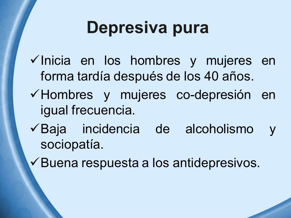 Depresiva pura Inicia en los hombres y mujeres en forma tardía después de los 40 años. Hombres y mujeres co-depresión en igual frecuencia.