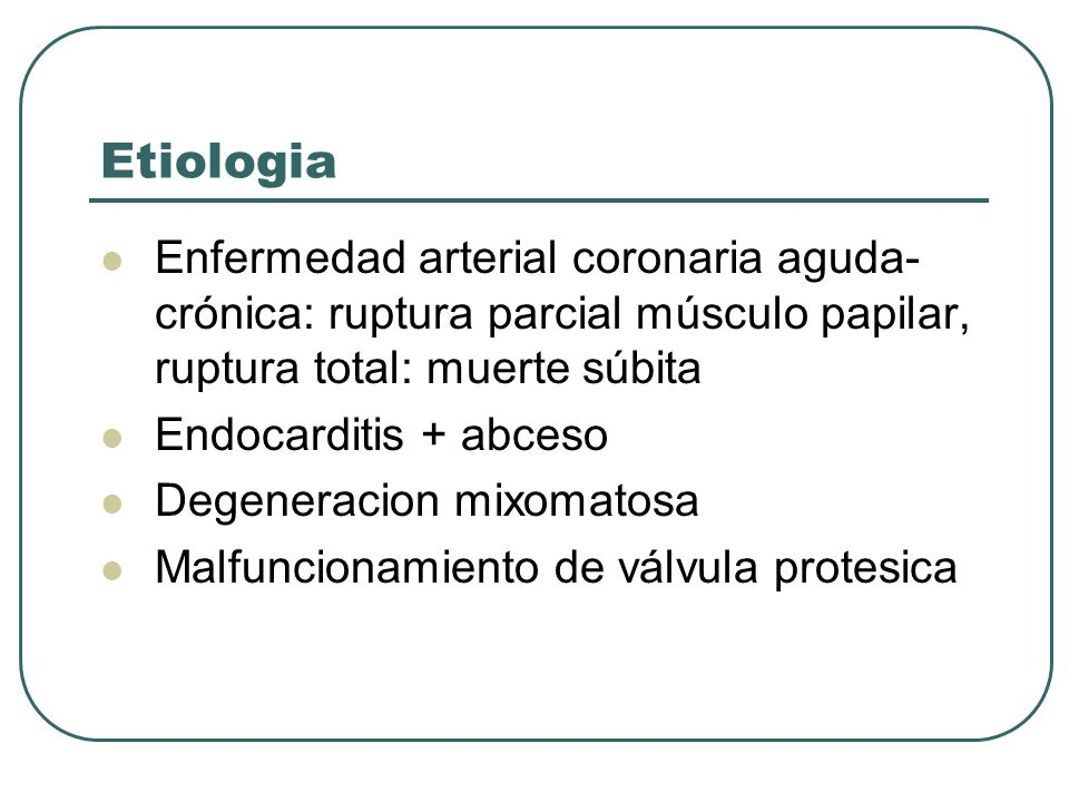 EtiologiaEnfermedad arterial coronaria aguda-crónica: ruptura parcial músculo papilar, ruptura total: muerte súbita.