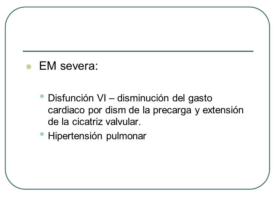 EM severa: Disfunción VI – disminución del gasto cardiaco por dism de la precarga y extensión de la cicatriz valvular.