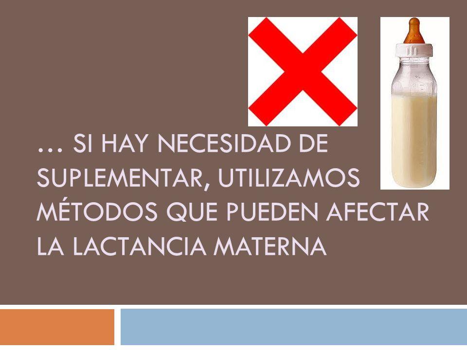 … si hay necesidad de suplementar, utilizamos métodos que pueden afectar la lactancia materna
