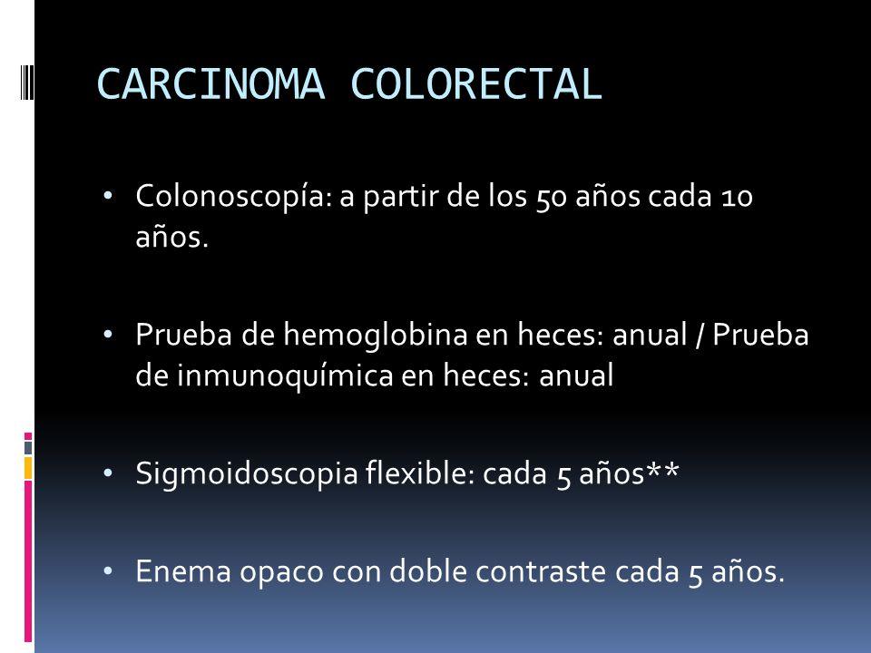 CARCINOMA COLORECTALColonoscopía: a partir de los 50 años cada 10 años.