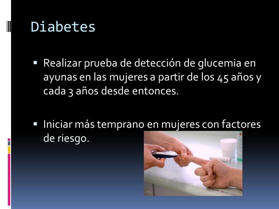 DiabetesRealizar prueba de detección de glucemia en ayunas en las mujeres a partir de los 45 años y cada 3 años desde entonces.