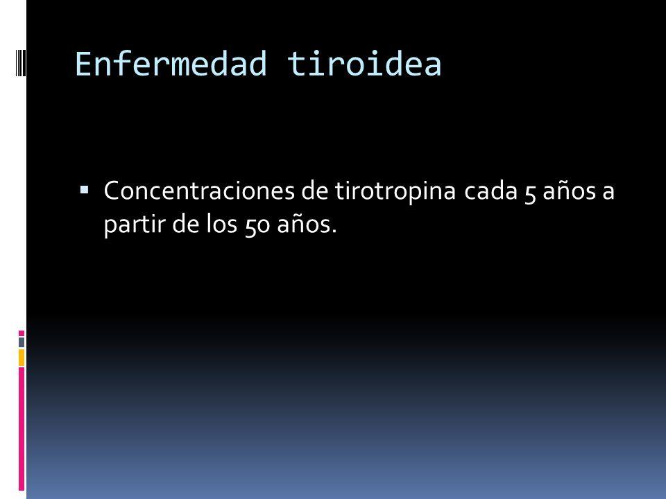 Enfermedad tiroidea Concentraciones de tirotropina cada 5 años a partir de los 50 años.