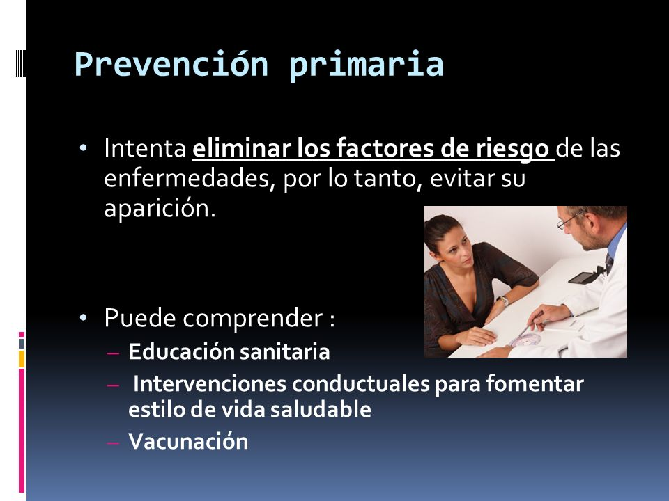 Prevención primaria Intenta eliminar los factores de riesgo de las enfermedades, por lo tanto, evitar su aparición.
