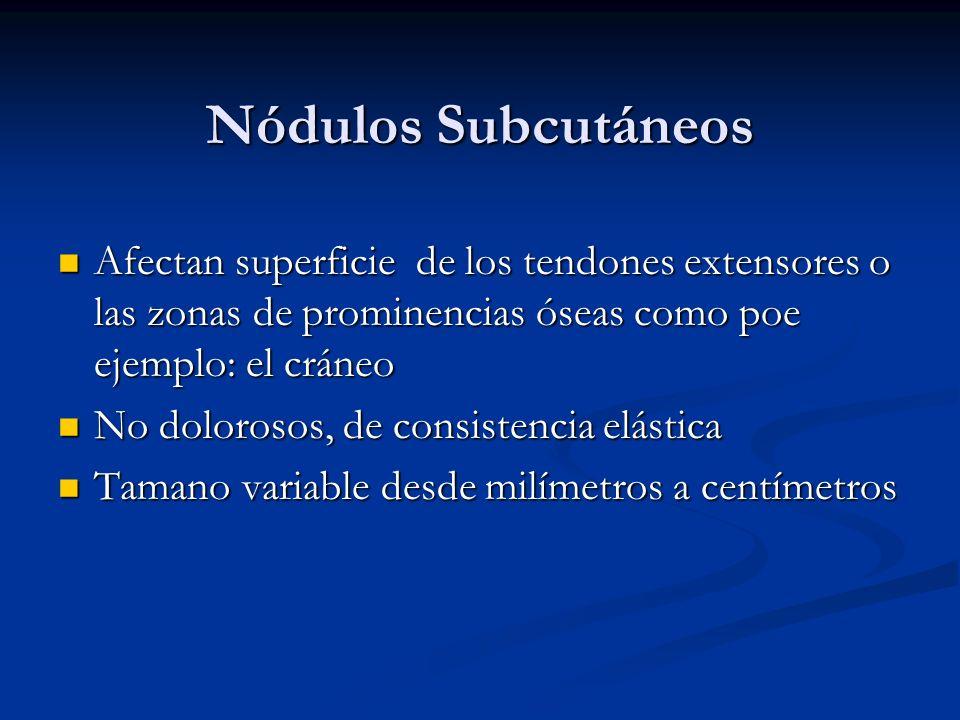 Nódulos Subcutáneos Afectan superficie de los tendones extensores o las zonas de prominencias óseas como poe ejemplo: el cráneo.