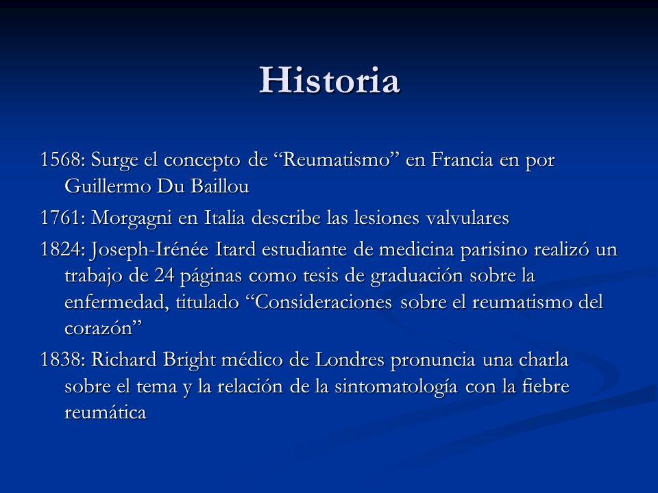 Historia 1568: Surge el concepto de Reumatismo en Francia en por Guillermo Du Baillou. 1761: Morgagni en Italia describe las lesiones valvulares.