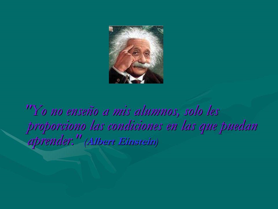 Yo no enseño a mis alumnos, solo les proporciono las condiciones en las que puedan aprender. (Albert Einstein)