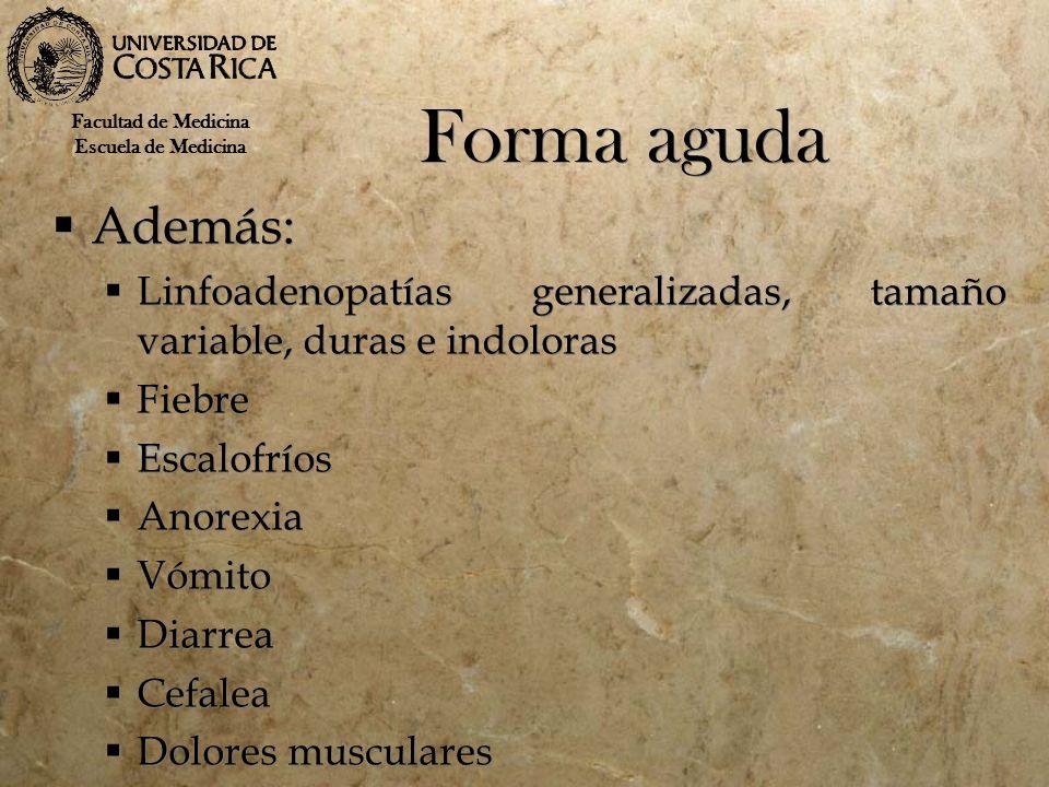Forma aguda Facultad de Medicina. Escuela de Medicina. Además: Linfoadenopatías generalizadas, tamaño variable, duras e indoloras.