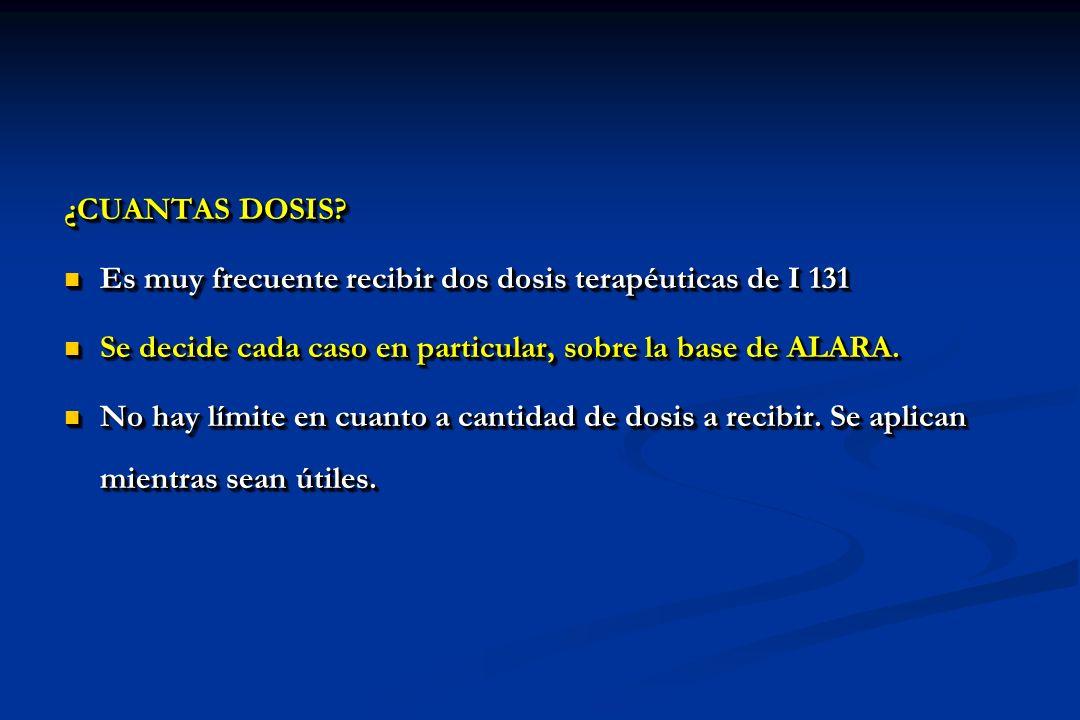 ¿CUANTAS DOSIS Es muy frecuente recibir dos dosis terapéuticas de I 131. Se decide cada caso en particular, sobre la base de ALARA.