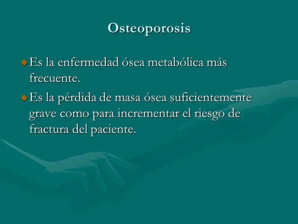 Osteoporosis Es la enfermedad ósea metabólica más frecuente.