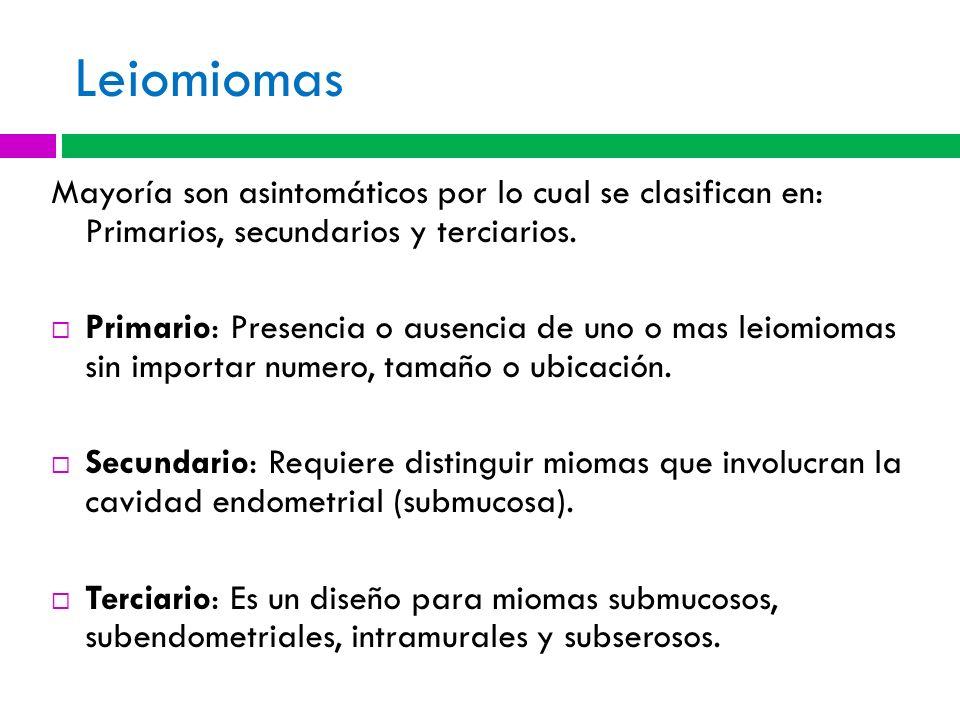 Leiomiomas Mayoría son asintomáticos por lo cual se clasifican en: Primarios, secundarios y terciarios.