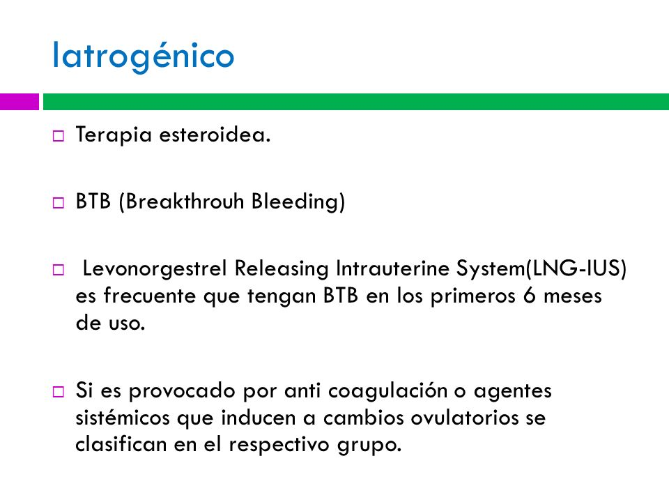 Iatrogénico Terapia esteroidea. BTB (Breakthrouh Bleeding)