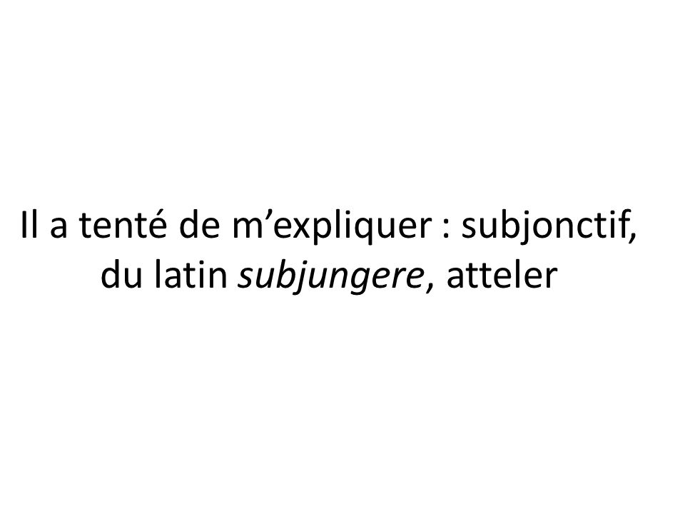 Il a tenté de m'expliquer : subjonctif, du latin subjungere, atteler
