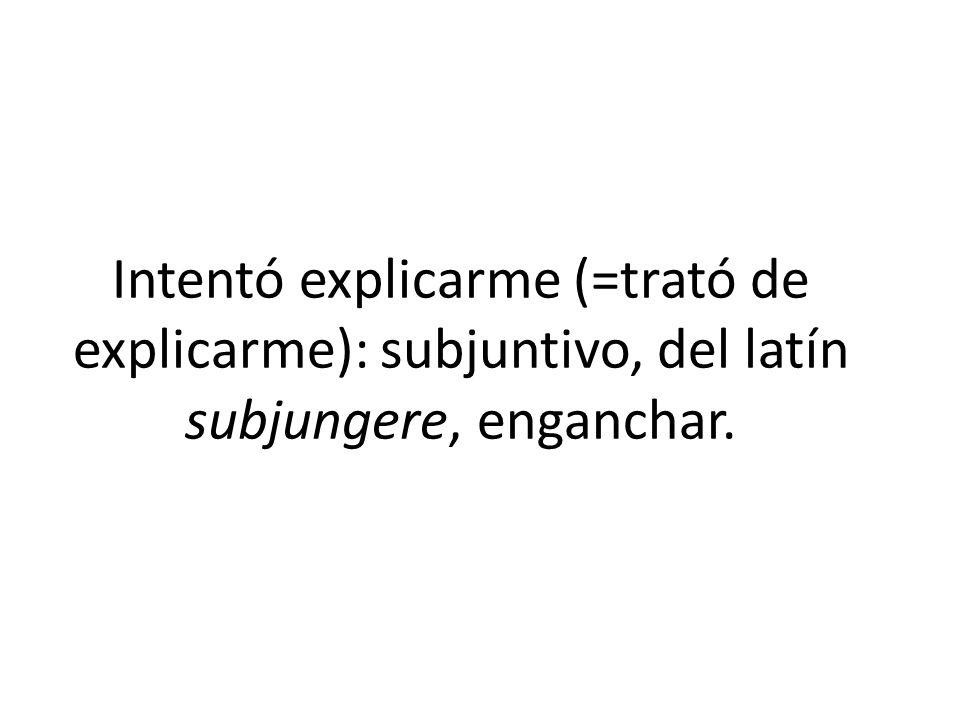 Intentó explicarme (=trató de explicarme): subjuntivo, del latín subjungere, enganchar.