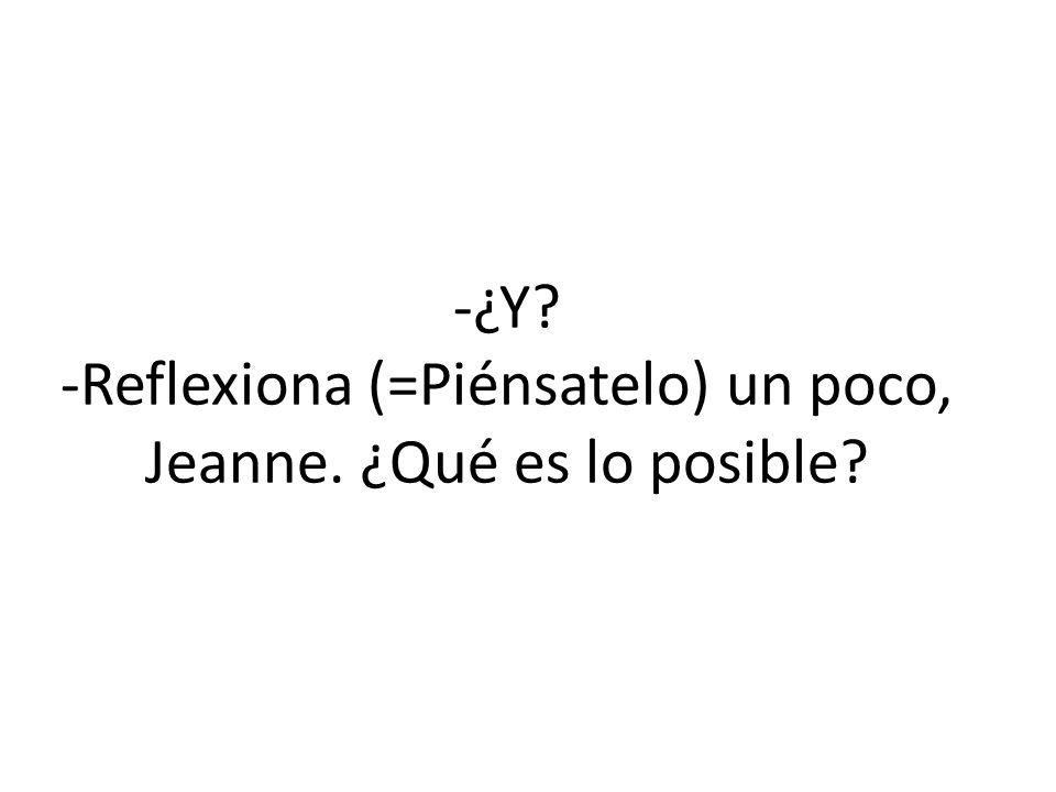 -¿Y -Reflexiona (=Piénsatelo) un poco, Jeanne. ¿Qué es lo posible