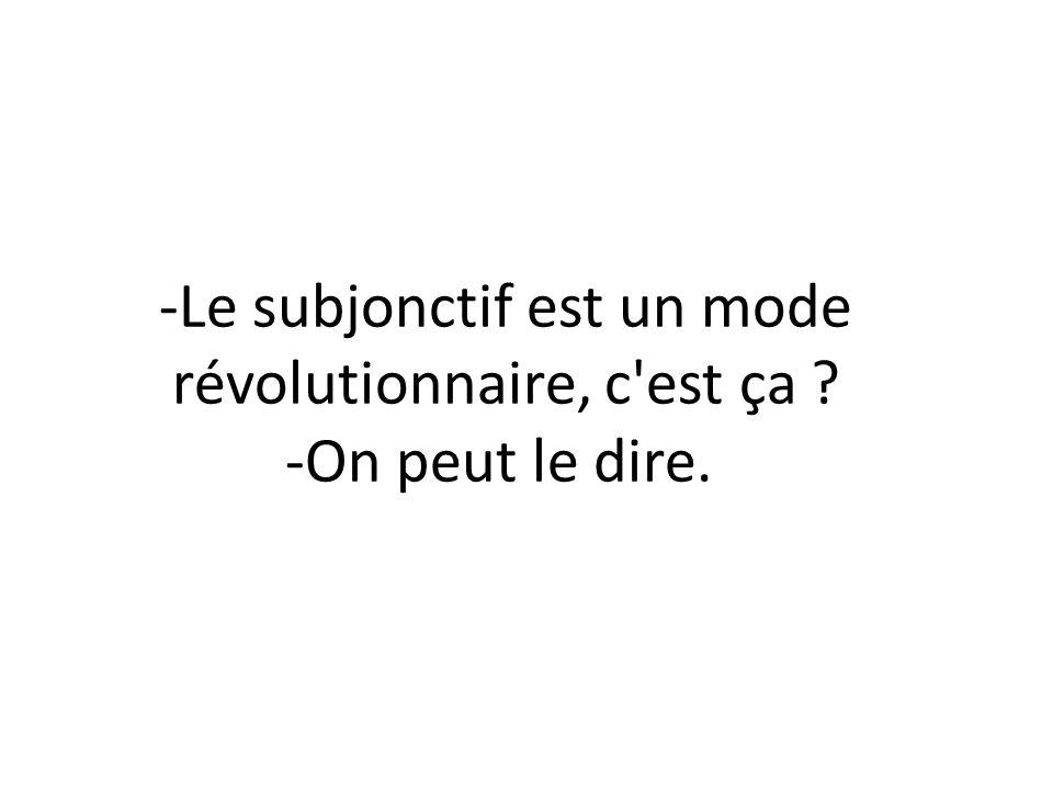 -Le subjonctif est un mode révolutionnaire, c est ça -On peut le dire.