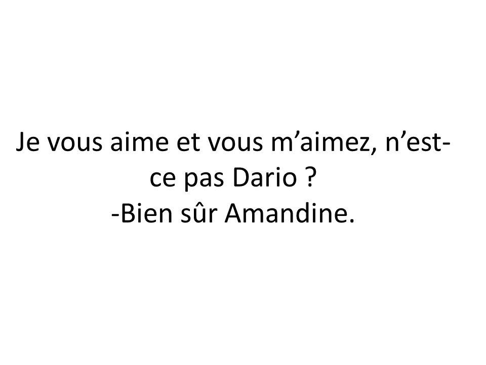 Je vous aime et vous m'aimez, n'est-ce pas Dario -Bien sûr Amandine.