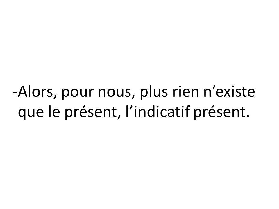 -Alors, pour nous, plus rien n'existe que le présent, l'indicatif présent.