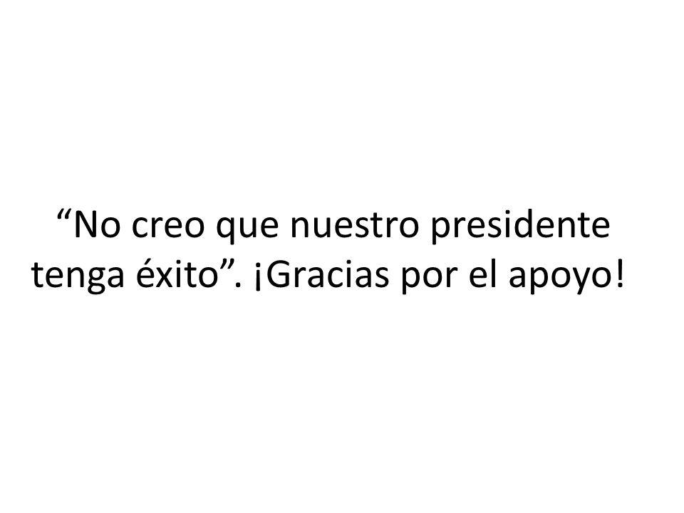 No creo que nuestro presidente tenga éxito . ¡Gracias por el apoyo!