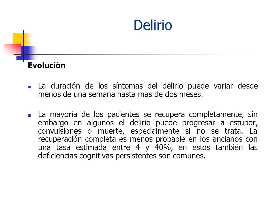 Delirio Evoluciòn. La duración de los síntomas del delirio puede variar desde menos de una semana hasta mas de dos meses.