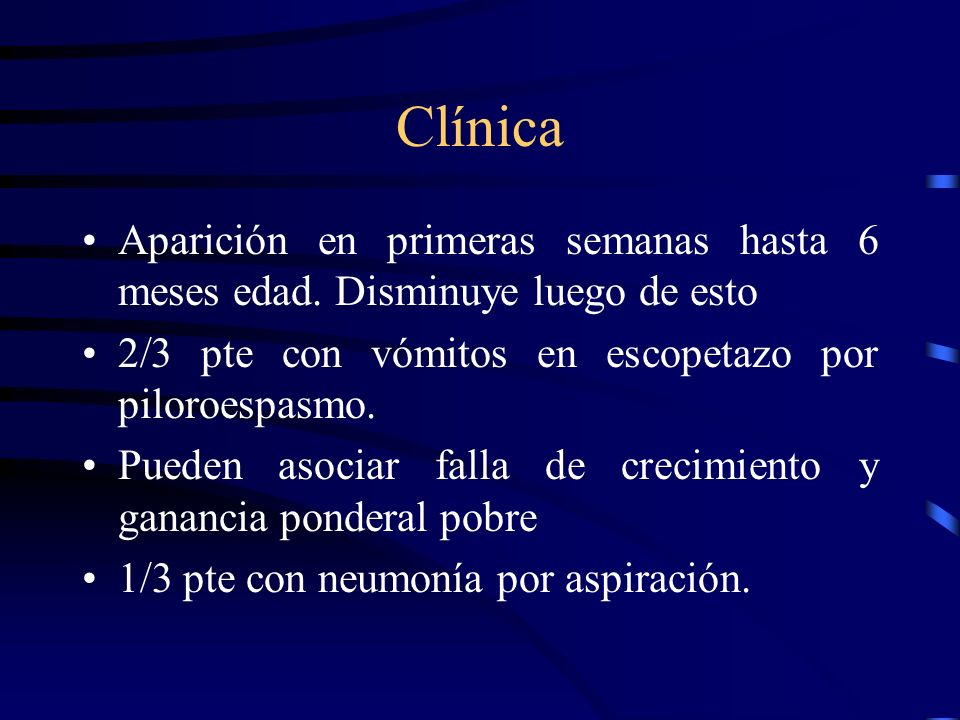 Clínica Aparición en primeras semanas hasta 6 meses edad. Disminuye luego de esto. 2/3 pte con vómitos en escopetazo por piloroespasmo.