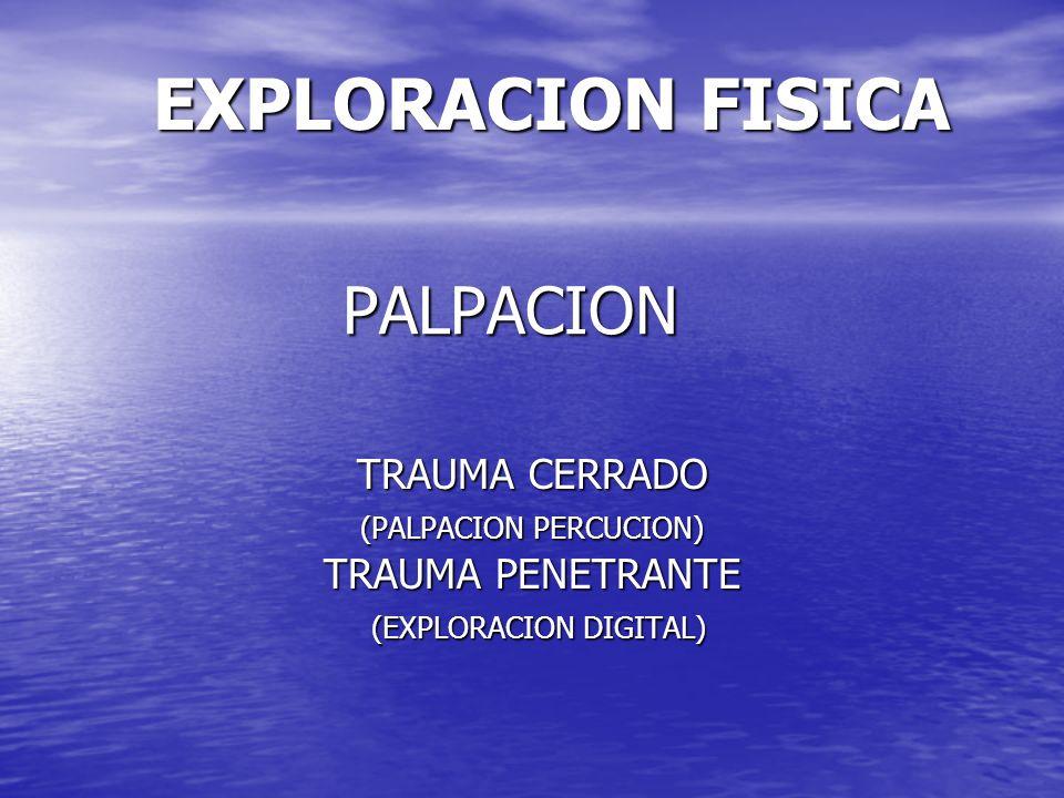 EXPLORACION FISICA PALPACION TRAUMA CERRADO TRAUMA PENETRANTE
