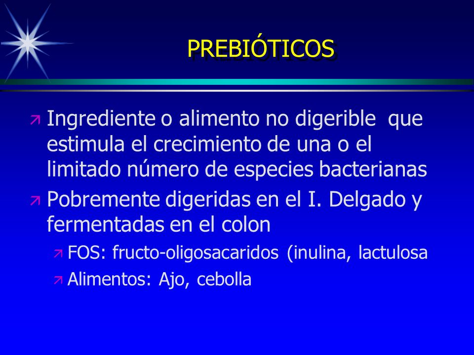 PREBIÓTICOS Ingrediente o alimento no digerible que estimula el crecimiento de una o el limitado número de especies bacterianas.