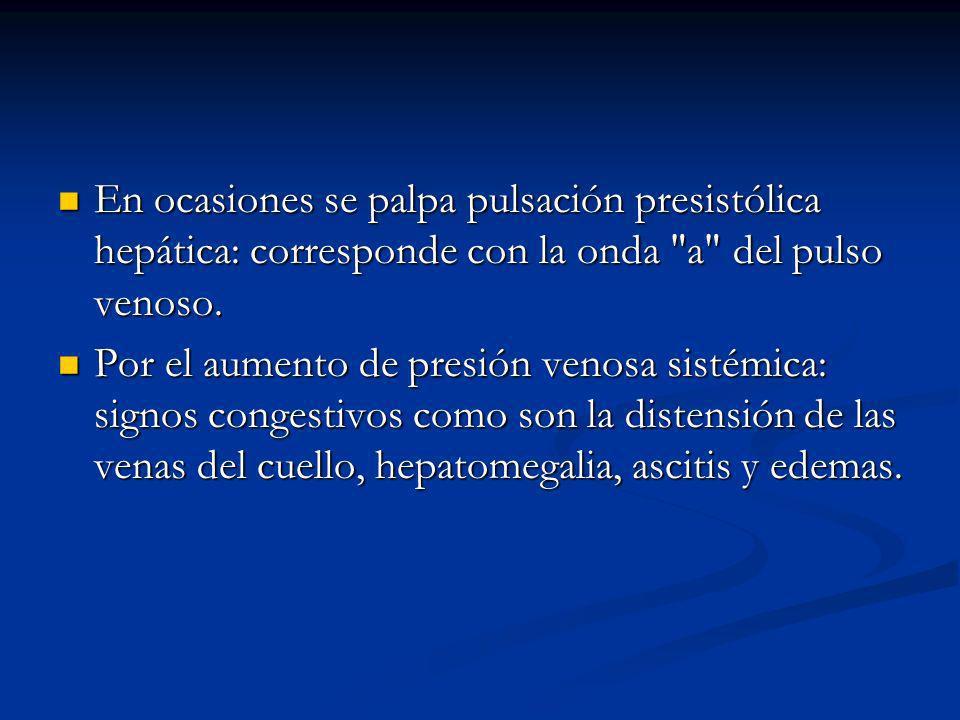 En ocasiones se palpa pulsación presistólica hepática: corresponde con la onda a del pulso venoso.