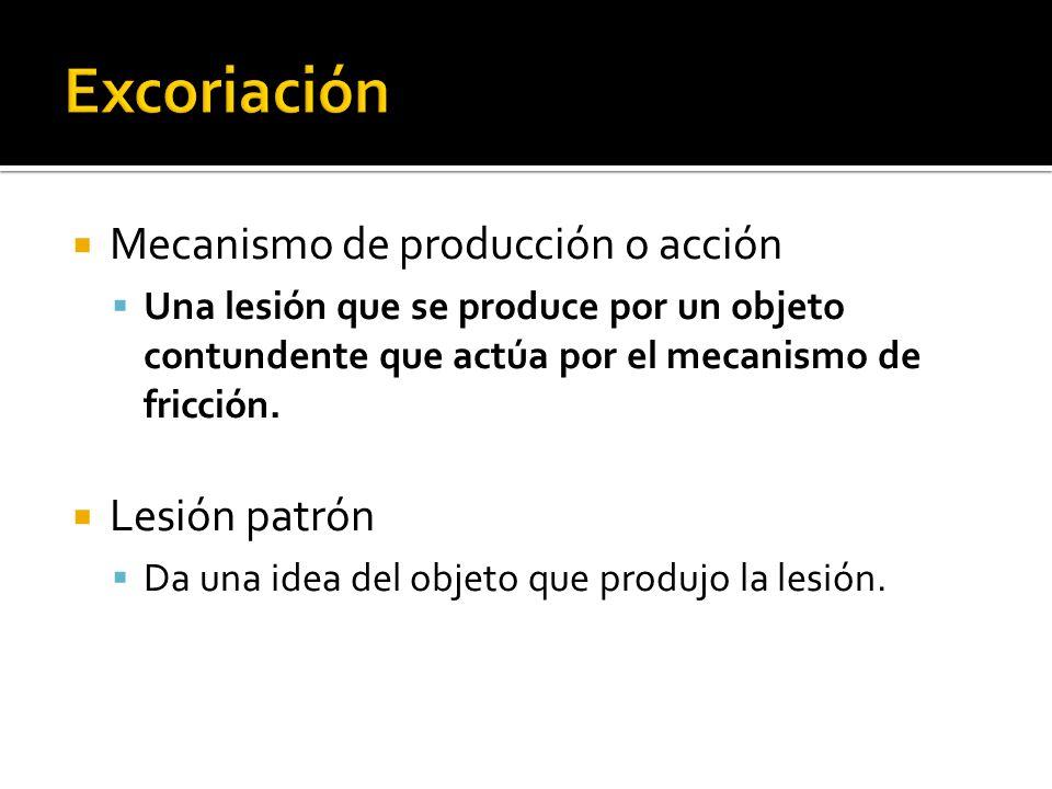 Excoriación Mecanismo de producción o acción Lesión patrón
