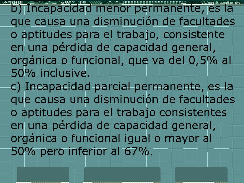 b) Incapacidad menor permanente, es la que causa una disminución de facultades o aptitudes para el trabajo, consistente en una pérdida de capacidad general, orgánica o funcional, que va del 0,5% al 50% inclusive.