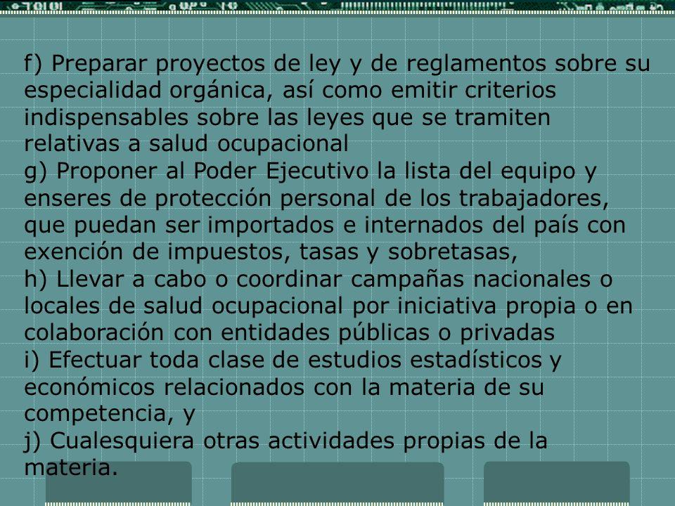 f) Preparar proyectos de ley y de reglamentos sobre su especialidad orgánica, así como emitir criterios indispensables sobre las leyes que se tramiten relativas a salud ocupacional