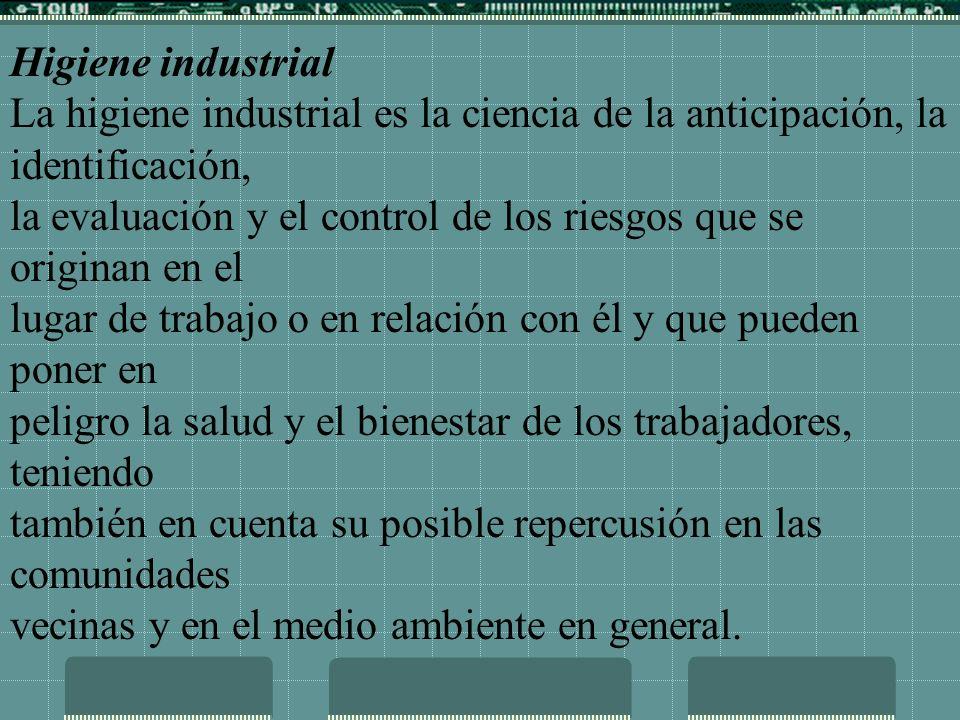 Higiene industrial La higiene industrial es la ciencia de la anticipación, la identificación,