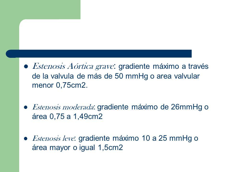 Estenosis Aórtica grave: gradiente máximo a través de la valvula de más de 50 mmHg o area valvular menor 0,75cm2.
