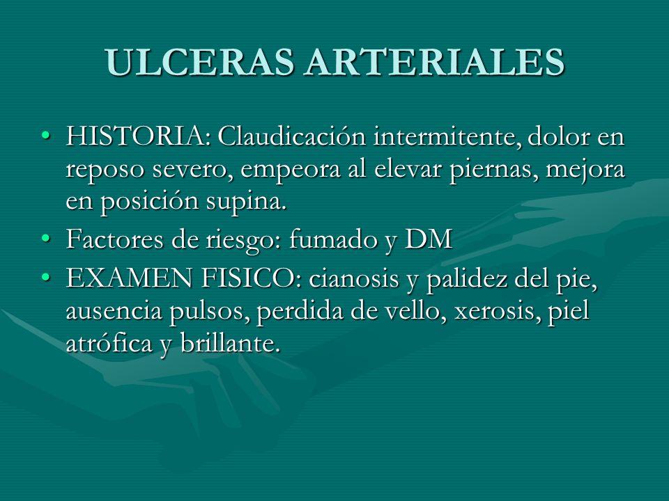 ULCERAS ARTERIALES HISTORIA: Claudicación intermitente, dolor en reposo severo, empeora al elevar piernas, mejora en posición supina.
