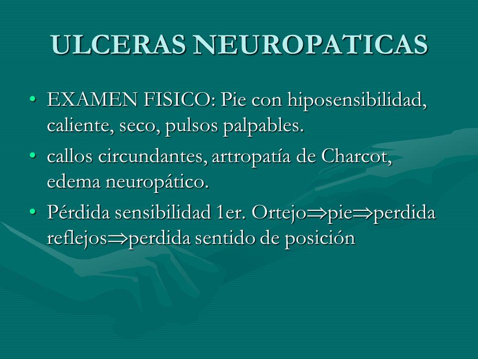ULCERAS NEUROPATICAS EXAMEN FISICO: Pie con hiposensibilidad, caliente, seco, pulsos palpables.