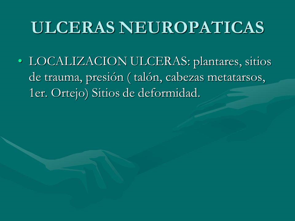 ULCERAS NEUROPATICAS LOCALIZACION ULCERAS: plantares, sitios de trauma, presión ( talón, cabezas metatarsos, 1er.