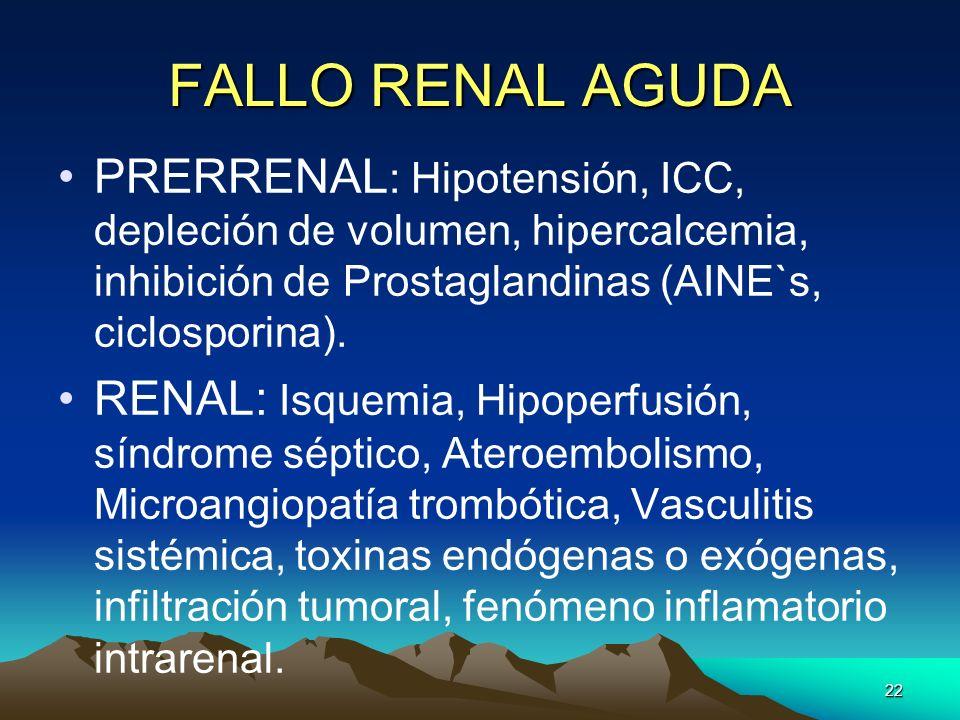 FALLO RENAL AGUDA PRERRENAL: Hipotensión, ICC, depleción de volumen, hipercalcemia, inhibición de Prostaglandinas (AINE`s, ciclosporina).