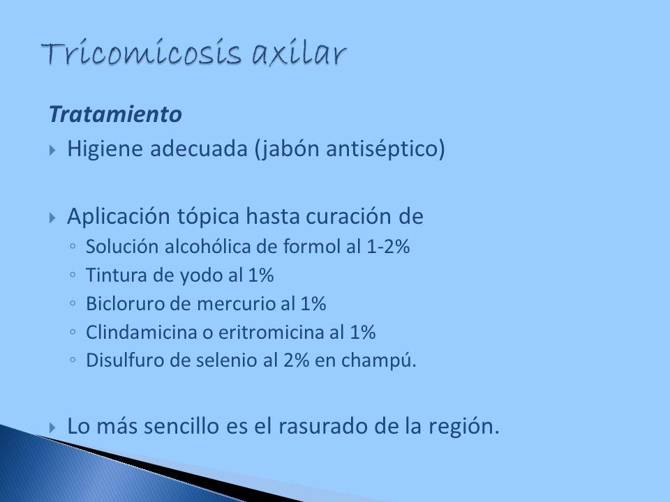 Tricomicosis axilar Tratamiento Higiene adecuada (jabón antiséptico)