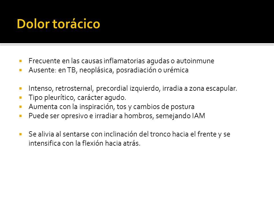 Dolor torácico Frecuente en las causas inflamatorias agudas o autoinmune. Ausente: en TB, neoplásica, posradiación o urémica.