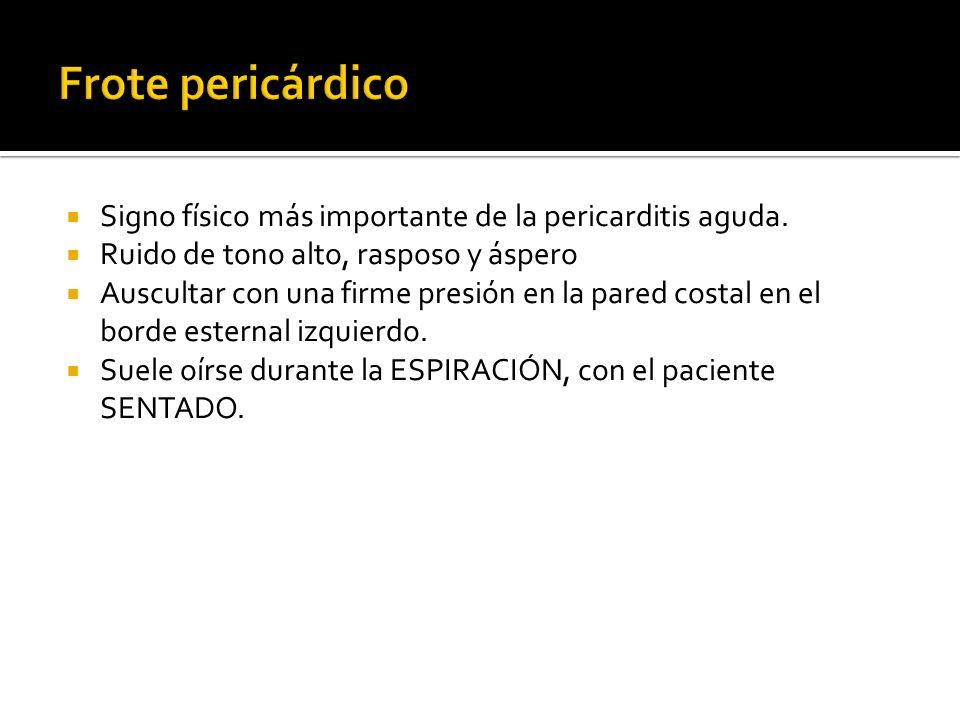 Frote pericárdico Signo físico más importante de la pericarditis aguda. Ruido de tono alto, rasposo y áspero.