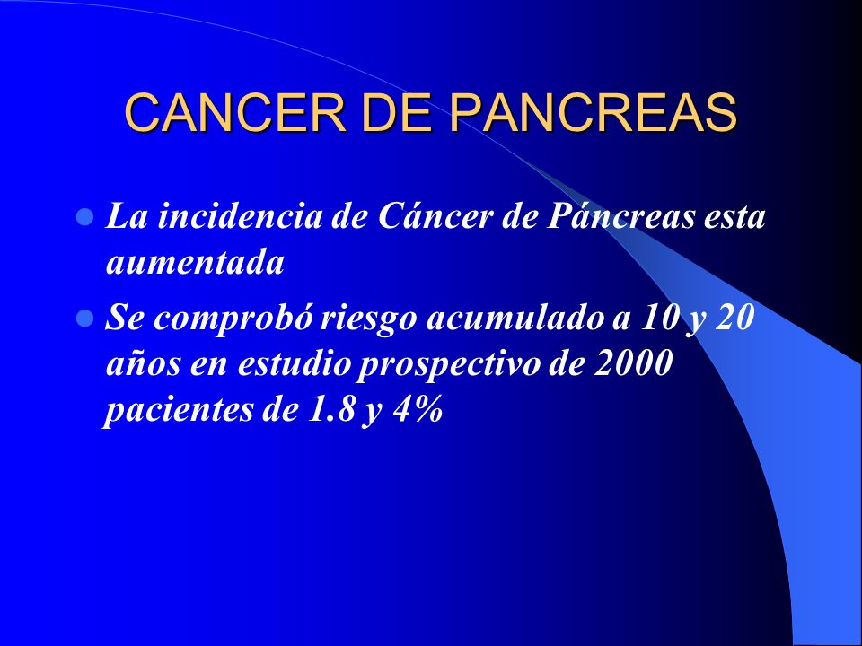 CANCER DE PANCREAS La incidencia de Cáncer de Páncreas esta aumentada