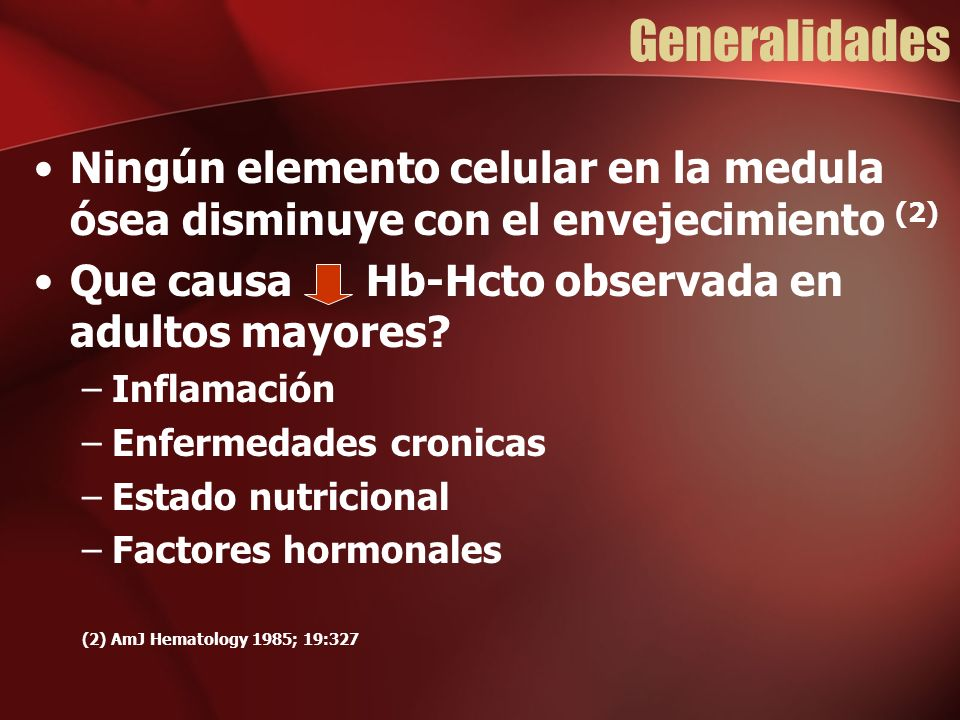 Generalidades Ningún elemento celular en la medula ósea disminuye con el envejecimiento (2) Que causa Hb-Hcto observada en adultos mayores