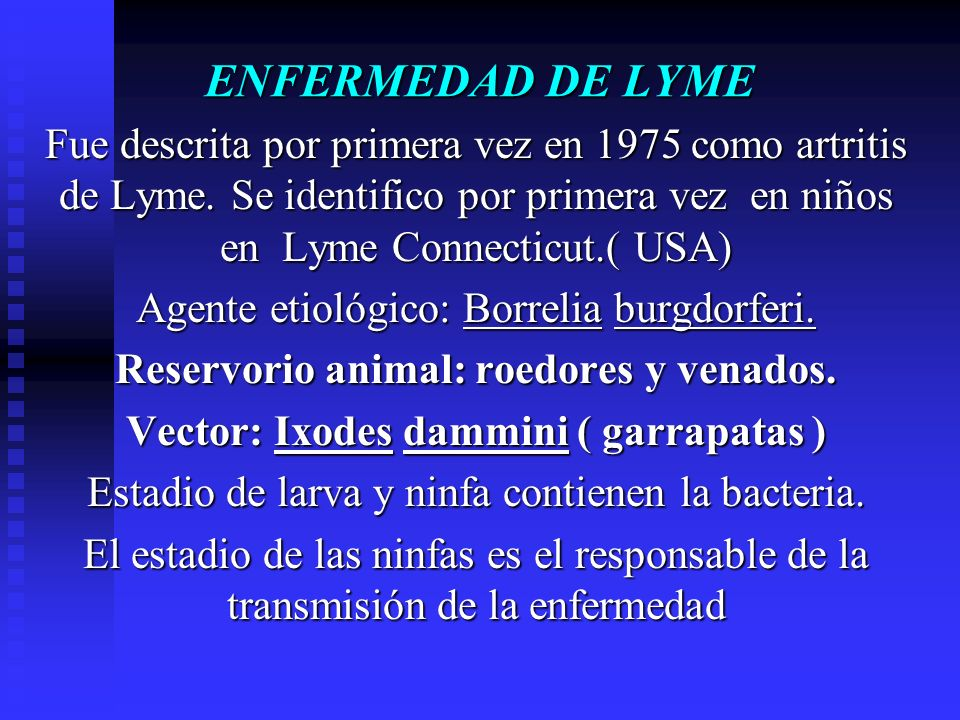 ENFERMEDAD DE LYME Fue descrita por primera vez en 1975 como artritis de Lyme. Se identifico por primera vez en niños en Lyme Connecticut.( USA)