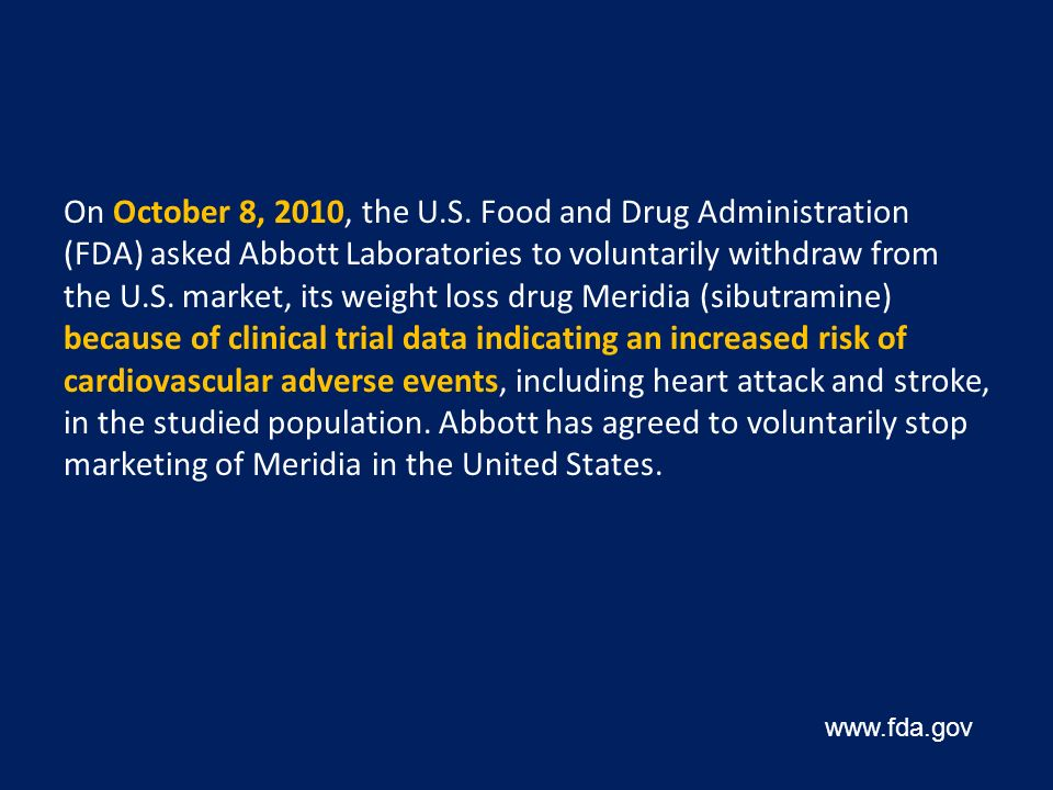 On October 8, 2010, the U.S. Food and Drug Administration (FDA) asked Abbott Laboratories to voluntarily withdraw from the U.S. market, its weight loss drug Meridia (sibutramine) because of clinical trial data indicating an increased risk of cardiovascular adverse events, including heart attack and stroke, in the studied population. Abbott has agreed to voluntarily stop marketing of Meridia in the United States.