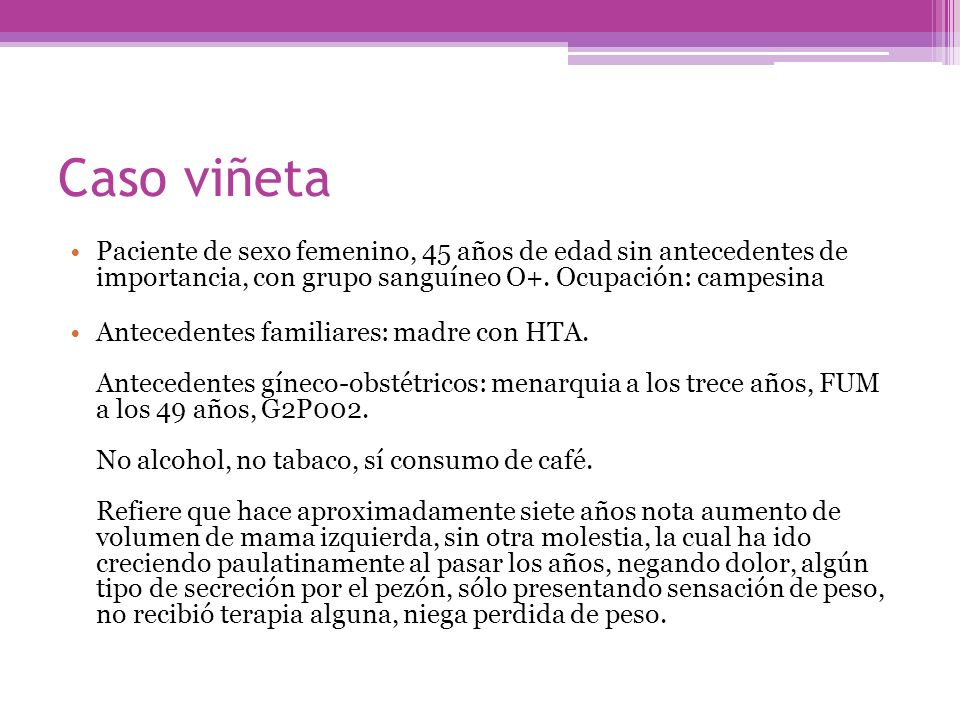 Caso viñetaPaciente de sexo femenino, 45 años de edad sin antecedentes de importancia, con grupo sanguíneo O+. Ocupación: campesina.