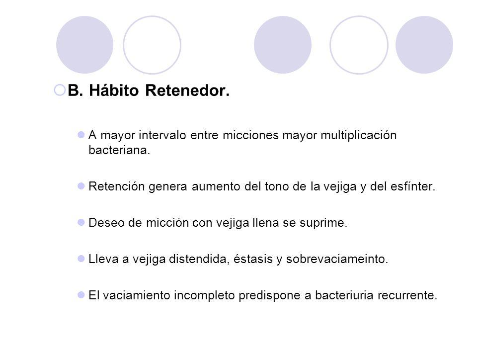 B. Hábito Retenedor. A mayor intervalo entre micciones mayor multiplicación bacteriana.