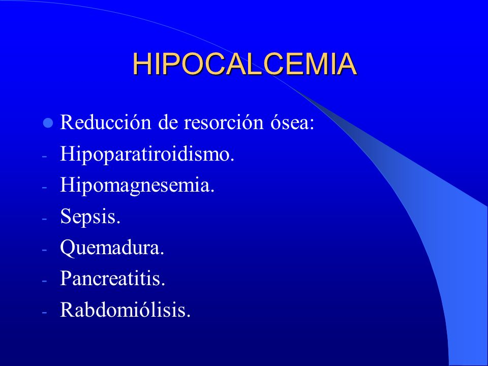 HIPOCALCEMIA Reducción de resorción ósea: Hipoparatiroidismo.