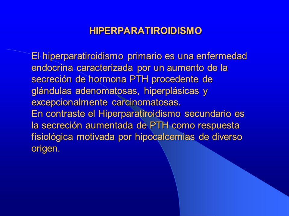 HIPERPARATIROIDISMO El hiperparatiroidismo primario es una enfermedad endocrina caracterizada por un aumento de la secreción de hormona PTH procedente de glándulas adenomatosas, hiperplásicas y excepcionalmente carcinomatosas.