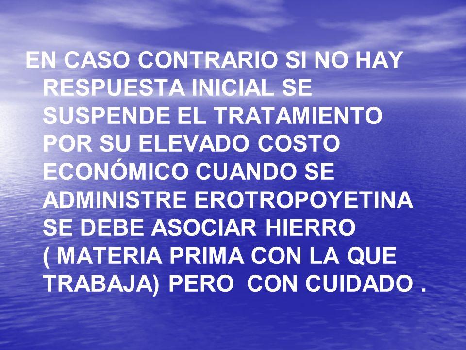 EN CASO CONTRARIO SI NO HAY RESPUESTA INICIAL SE SUSPENDE EL TRATAMIENTO POR SU ELEVADO COSTO ECONÓMICO CUANDO SE ADMINISTRE EROTROPOYETINA SE DEBE ASOCIAR HIERRO ( MATERIA PRIMA CON LA QUE TRABAJA) PERO CON CUIDADO .