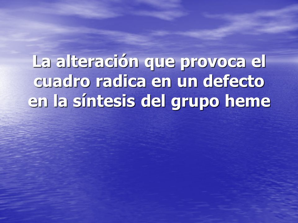 La alteración que provoca el cuadro radica en un defecto en la síntesis del grupo heme